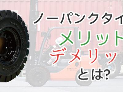 ノーパンクタイヤのメリット・デメリットを整理!フォークリフトタイヤの選び方を知りたい方必見